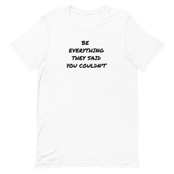 Be everything they said you couldn't t-shirt, white shirt, female empowerment t-shirt